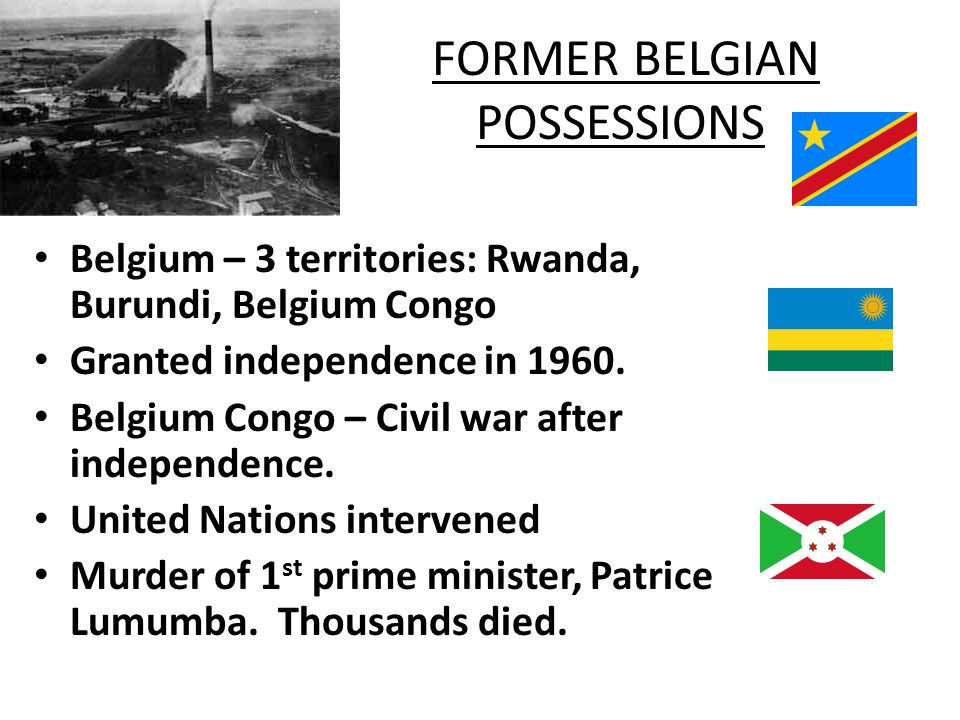 FORMER BELGIAN POSSESSIONS 1960 – Congo declared free by Belgium – Democratic Republic of the Congo – Province of Katanga attempted to secede – civil war – United Nations troops kept peace for four years – Former president of Katanga, Moise Tshombe, became prime minister in 1964 Burundi and Ruanda (Rwanda) – Belgian mandate ended in 1962