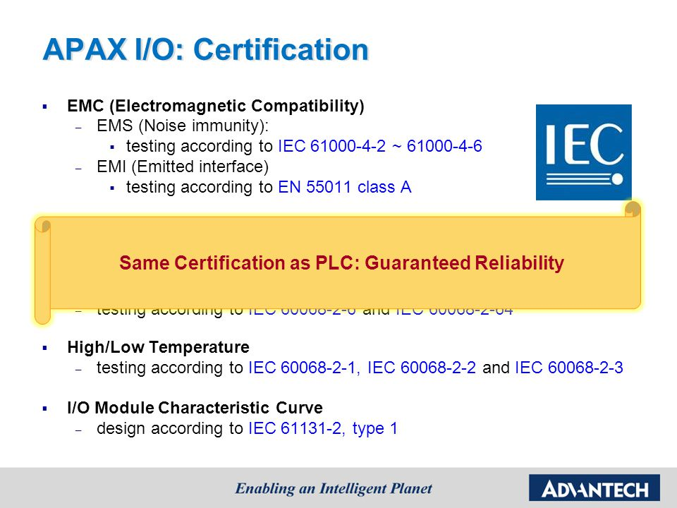 APAX I/O Features:  High Density I/O – AI/O: 12 channels, DI/O: 24 channels – Save installation space  Hot-Swap I/O – Insert/remove modules without shutdown system – Save operation cost  Flexible Range for Analog Modules – Each channel configured with different range – Save stock cost Ch0: 10 V Ch1: 4 ~ 20 mA Ch2: K-type T/C