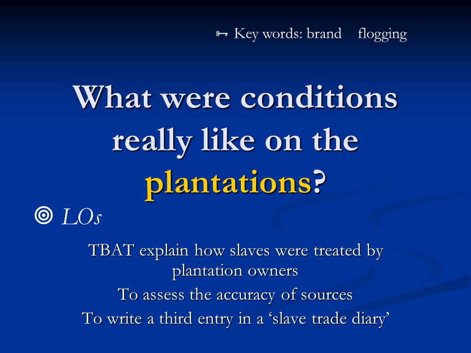 What were conditions really like on the plantations? TBAT explain how slaves were treated by plantation owners To assess the accuracy of sources To wr