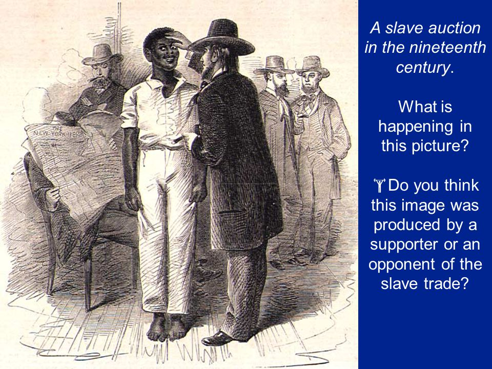 A slave auction in the nineteenth century. What is happening in this picture?  Do you think this image was produced by a supporter or an opponent of