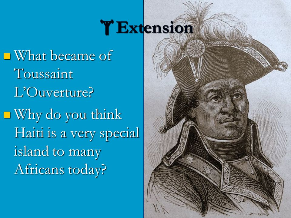 What became of Toussaint L'Ouverture? What became of Toussaint L'Ouverture? Why do you think Haiti is a very special island to many Africans today? Wh