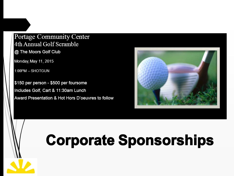 Portage Community Center 4th Annual Golf Scramble @ The Moors Golf Club Monday, May 11, 2015 1:00PM – SHOTGUN $150 per person - $500 per foursome Includes Golf, Cart & 11:30am Lunch Award Presentation & Hot Hors D'oeuvres to follow