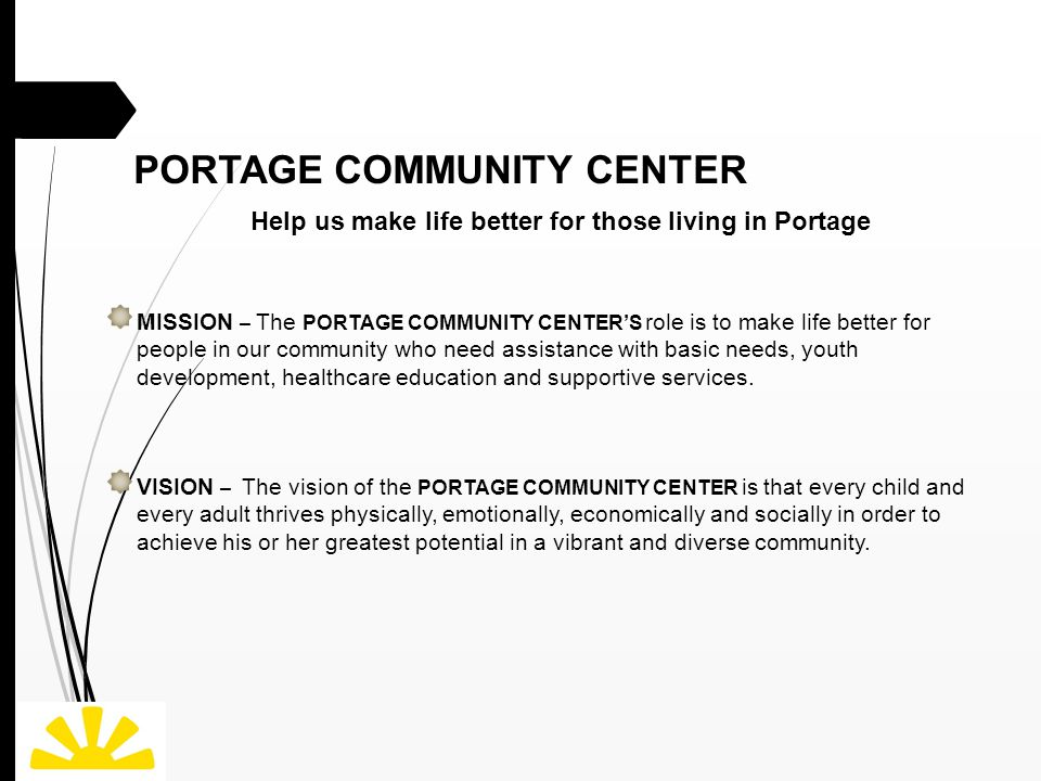 PORTAGE COMMUNITY CENTER Help us make life better for those living in Portage MISSION – The PORTAGE COMMUNITY CENTER'S role is to make life better for people in our community who need assistance with basic needs, youth development, healthcare education and supportive services.