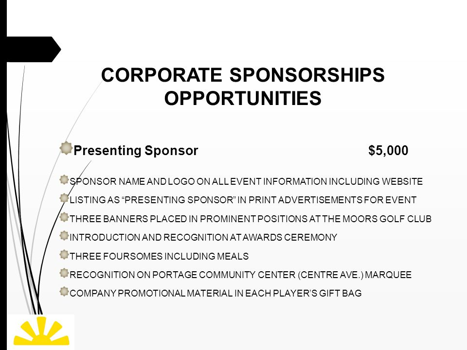 CORPORATE SPONSORSHIPS OPPORTUNITIES Presenting Sponsor $5,000 SPONSOR NAME AND LOGO ON ALL EVENT INFORMATION INCLUDING WEBSITE LISTING AS PRESENTING SPONSOR IN PRINT ADVERTISEMENTS FOR EVENT THREE BANNERS PLACED IN PROMINENT POSITIONS AT THE MOORS GOLF CLUB INTRODUCTION AND RECOGNITION AT AWARDS CEREMONY THREE FOURSOMES INCLUDING MEALS RECOGNITION ON PORTAGE COMMUNITY CENTER (CENTRE AVE.) MARQUEE COMPANY PROMOTIONAL MATERIAL IN EACH PLAYER'S GIFT BAG