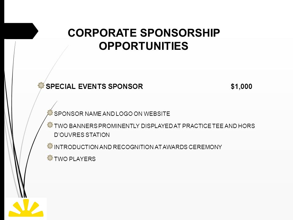 CORPORATE SPONSORSHIP OPPORTUNITIES SPECIAL EVENTS SPONSOR $1,000 SPONSOR NAME AND LOGO ON WEBSITE TWO BANNERS PROMINENTLY DISPLAYED AT PRACTICE TEE AND HORS D'OUVRES STATION INTRODUCTION AND RECOGNITION AT AWARDS CEREMONY TWO PLAYERS