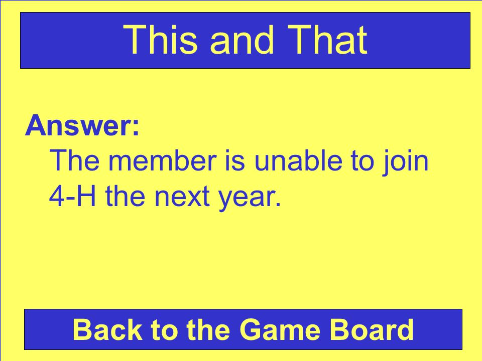 Answer: The member is unable to join 4-H the next year. Back to the Game Board This and That