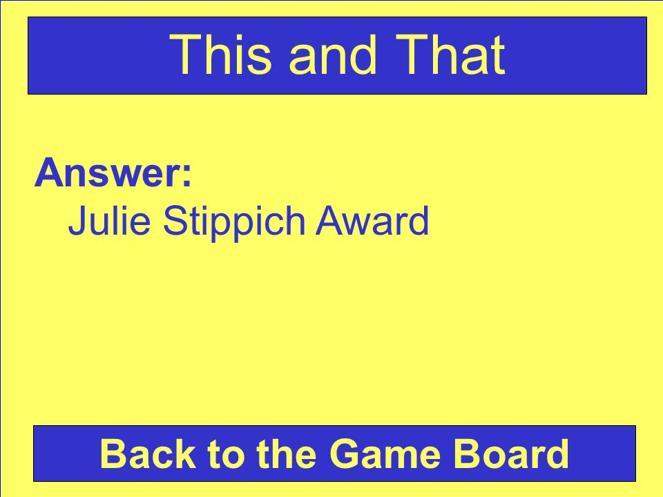 Answer: Julie Stippich Award Back to the Game Board This and That