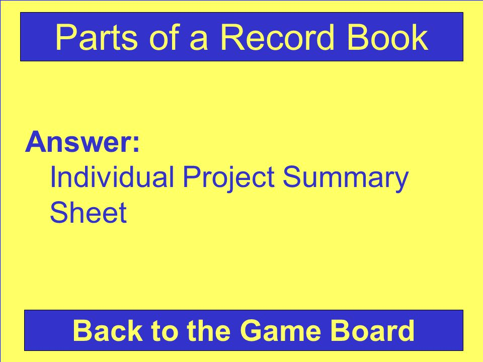 Answer: Individual Project Summary Sheet Back to the Game Board Parts of a Record Book