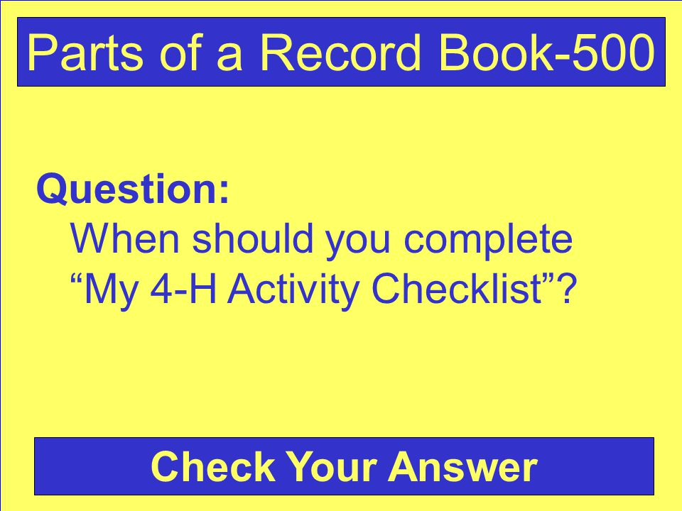 "Question: When should you complete ""My 4-H Activity Checklist""? Check Your Answer Parts of a Record Book-500"