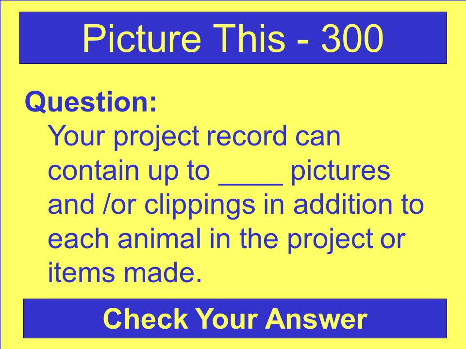 Question: Your project record can contain up to ____ pictures and /or clippings in addition to each animal in the project or items made. Picture This