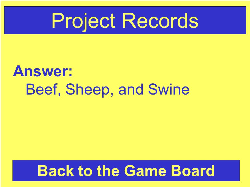Answer: Beef, Sheep, and Swine Back to the Game Board Project Records