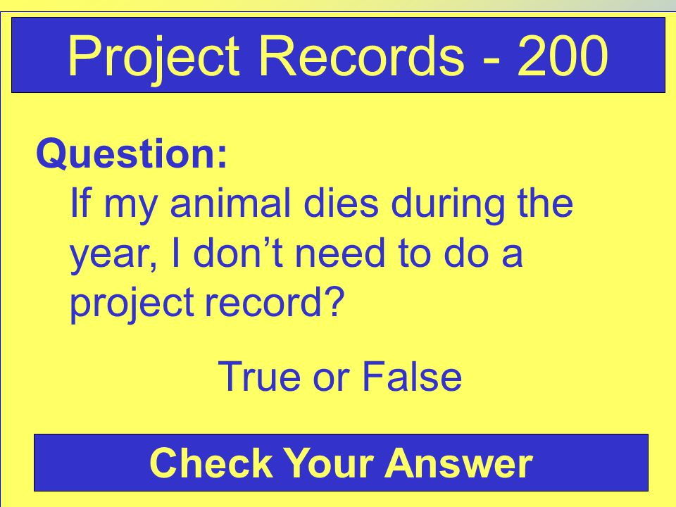 Question: If my animal dies during the year, I don't need to do a project record? True or False Check Your Answer Project Records - 200