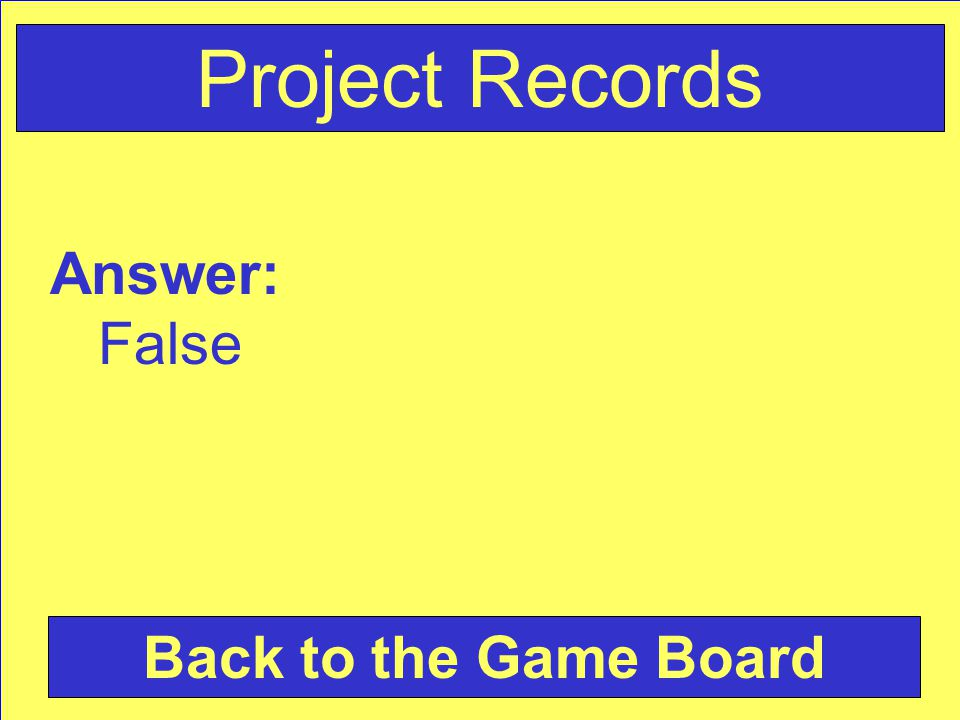 Answer: False Back to the Game Board Project Records