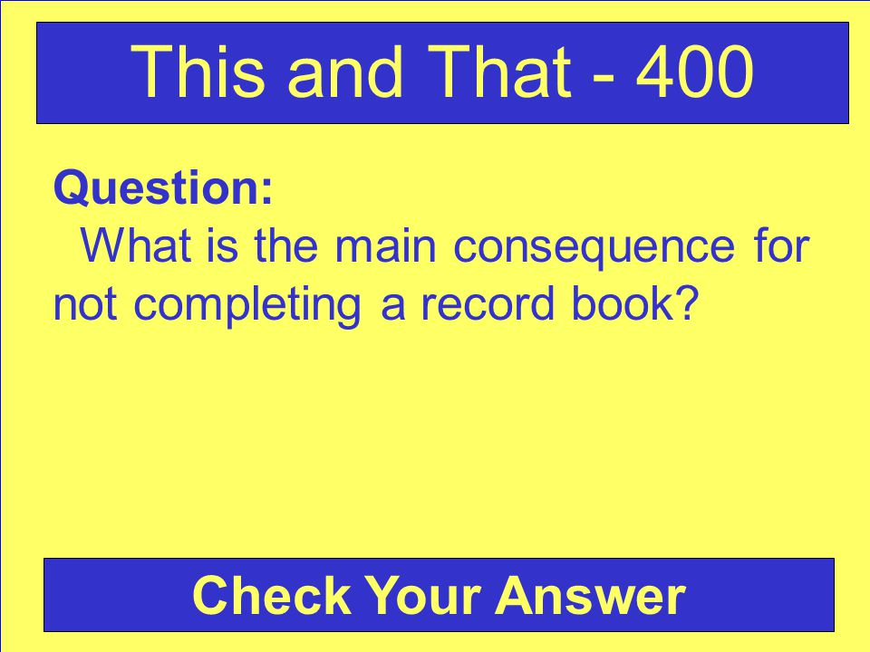 Question: What is the main consequence for not completing a record book? Check Your Answer This and That - 400