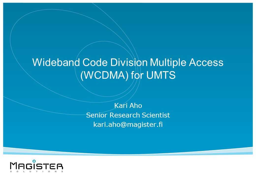 Wideband Code Division Multiple Access (WCDMA) for UMTS Kari Aho Senior Research Scientist kari.aho@magister.fi