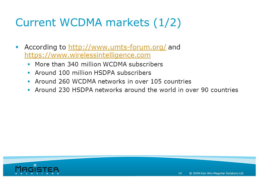 14 © 2009 Kari Aho Magister Solutions Ltd Current WCDMA markets (1/2)  According to http://www.umts-forum.org/ and https://www.wirelessintelligence.comhttp://www.umts-forum.org/ https://www.wirelessintelligence.com  More than 340 million WCDMA subscribers  Around 100 million HSDPA subscribers  Around 260 WCDMA networks in over 105 countries  Around 230 HSDPA networks around the world in over 90 countries