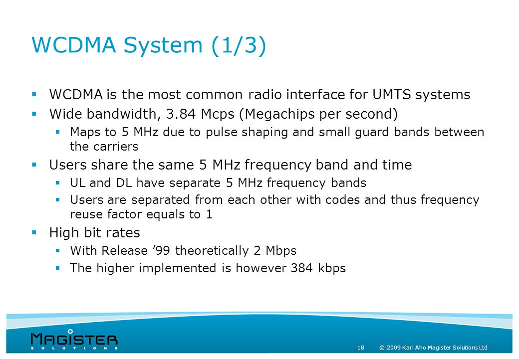 18 © 2009 Kari Aho Magister Solutions Ltd WCDMA System (1/3)  WCDMA is the most common radio interface for UMTS systems  Wide bandwidth, 3.84 Mcps (Megachips per second)  Maps to 5 MHz due to pulse shaping and small guard bands between the carriers  Users share the same 5 MHz frequency band and time  UL and DL have separate 5 MHz frequency bands  Users are separated from each other with codes and thus frequency reuse factor equals to 1  High bit rates  With Release '99 theoretically 2 Mbps  The higher implemented is however 384 kbps