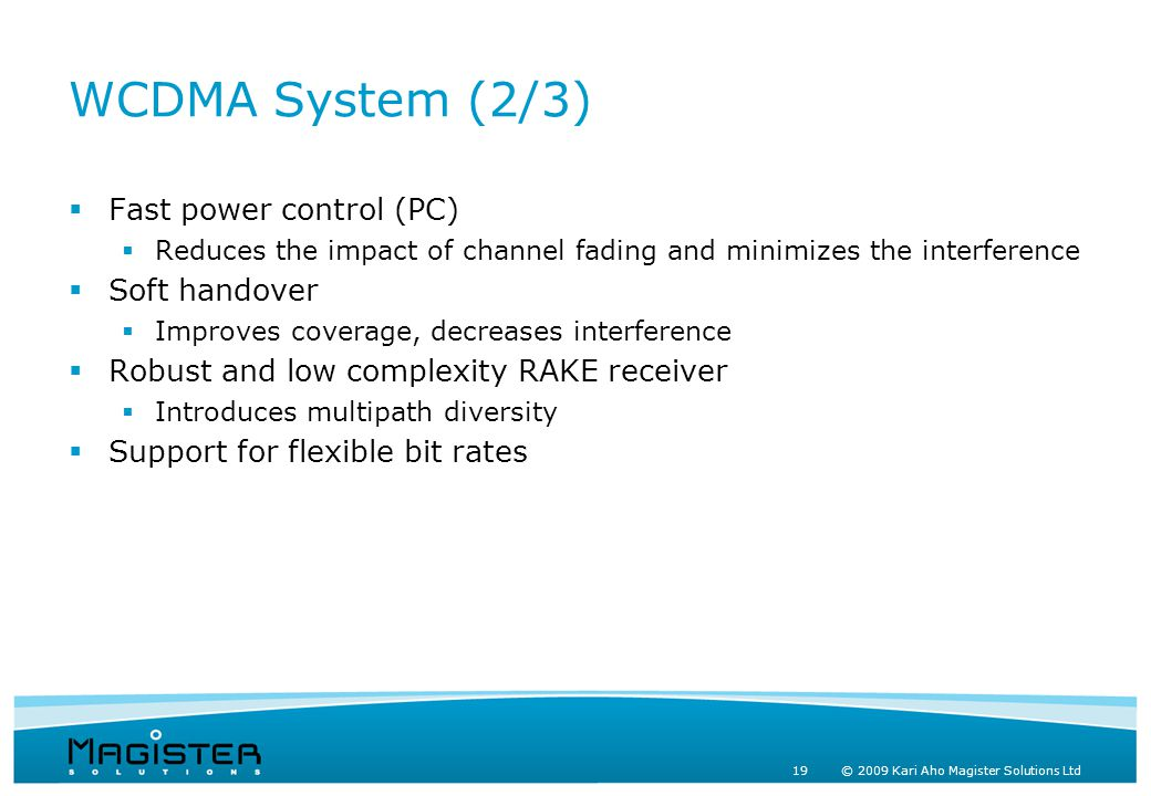19 © 2009 Kari Aho Magister Solutions Ltd WCDMA System (2/3)  Fast power control (PC)  Reduces the impact of channel fading and minimizes the interference  Soft handover  Improves coverage, decreases interference  Robust and low complexity RAKE receiver  Introduces multipath diversity  Support for flexible bit rates