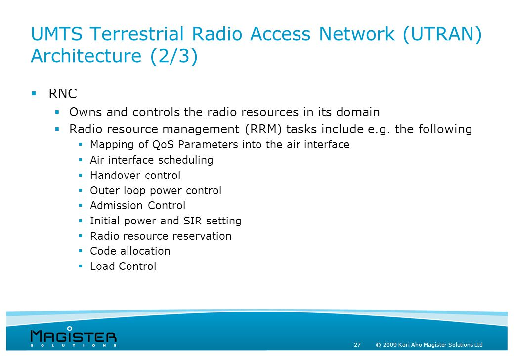 27 © 2009 Kari Aho Magister Solutions Ltd UMTS Terrestrial Radio Access Network (UTRAN) Architecture (2/3)  RNC  Owns and controls the radio resources in its domain  Radio resource management (RRM) tasks include e.g.