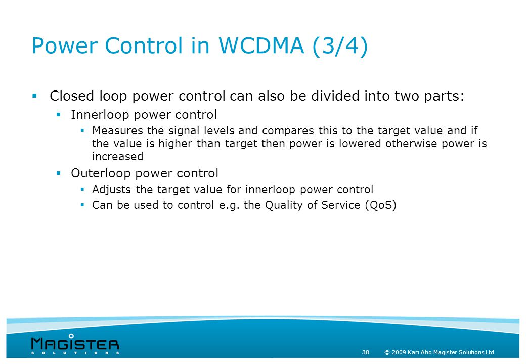38 © 2009 Kari Aho Magister Solutions Ltd Power Control in WCDMA (3/4)  Closed loop power control can also be divided into two parts:  Innerloop power control  Measures the signal levels and compares this to the target value and if the value is higher than target then power is lowered otherwise power is increased  Outerloop power control  Adjusts the target value for innerloop power control  Can be used to control e.g.