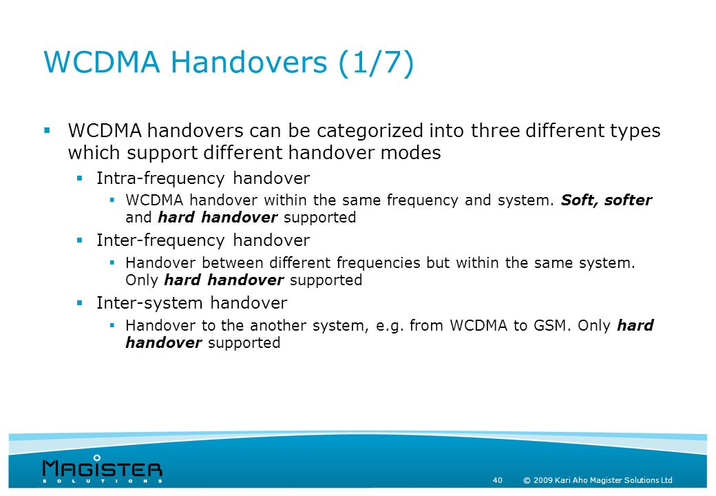 40 © 2009 Kari Aho Magister Solutions Ltd WCDMA Handovers (1/7)  WCDMA handovers can be categorized into three different types which support different handover modes  Intra-frequency handover  WCDMA handover within the same frequency and system.
