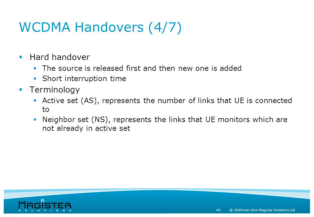 43 © 2009 Kari Aho Magister Solutions Ltd WCDMA Handovers (4/7)  Hard handover  The source is released first and then new one is added  Short interruption time  Terminology  Active set (AS), represents the number of links that UE is connected to  Neighbor set (NS), represents the links that UE monitors which are not already in active set