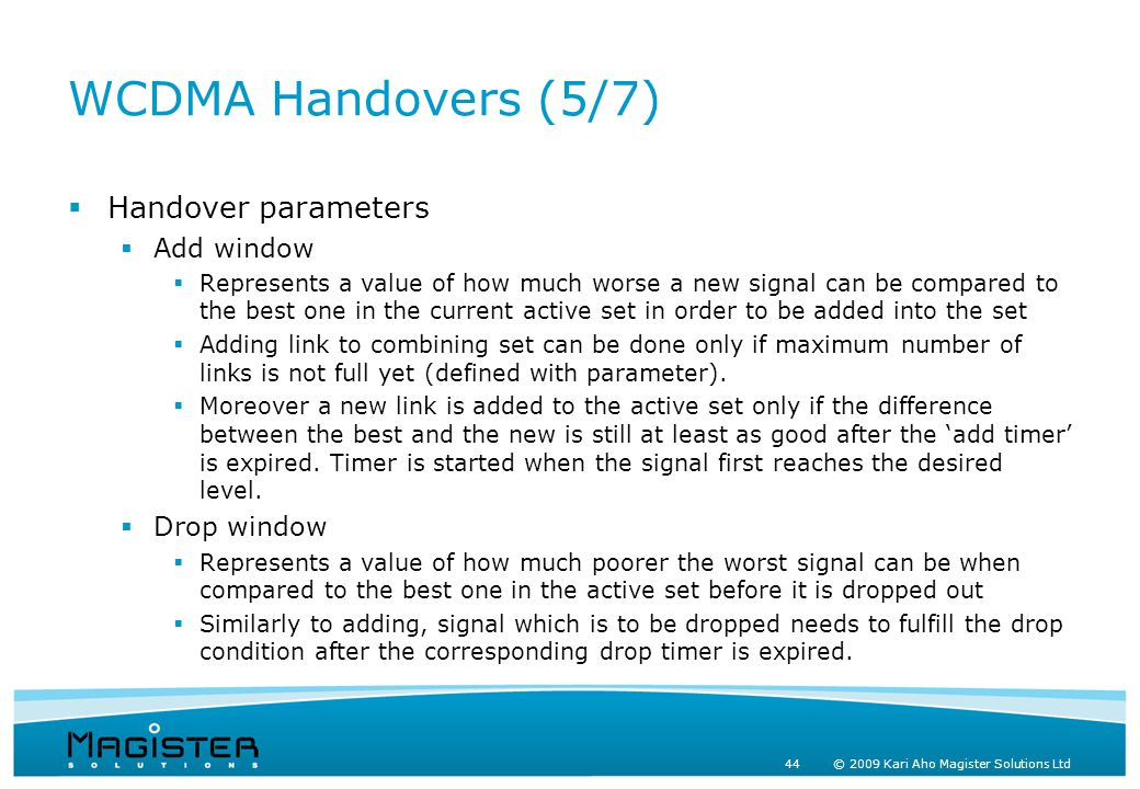 44 © 2009 Kari Aho Magister Solutions Ltd WCDMA Handovers (5/7)  Handover parameters  Add window  Represents a value of how much worse a new signal can be compared to the best one in the current active set in order to be added into the set  Adding link to combining set can be done only if maximum number of links is not full yet (defined with parameter).