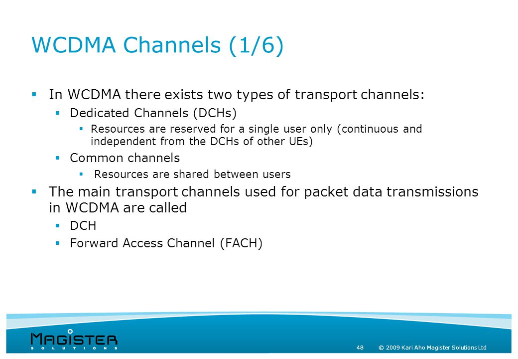 48 © 2009 Kari Aho Magister Solutions Ltd WCDMA Channels (1/6)  In WCDMA there exists two types of transport channels:  Dedicated Channels (DCHs)  Resources are reserved for a single user only (continuous and independent from the DCHs of other UEs)  Common channels  Resources are shared between users  The main transport channels used for packet data transmissions in WCDMA are called  DCH  Forward Access Channel (FACH)