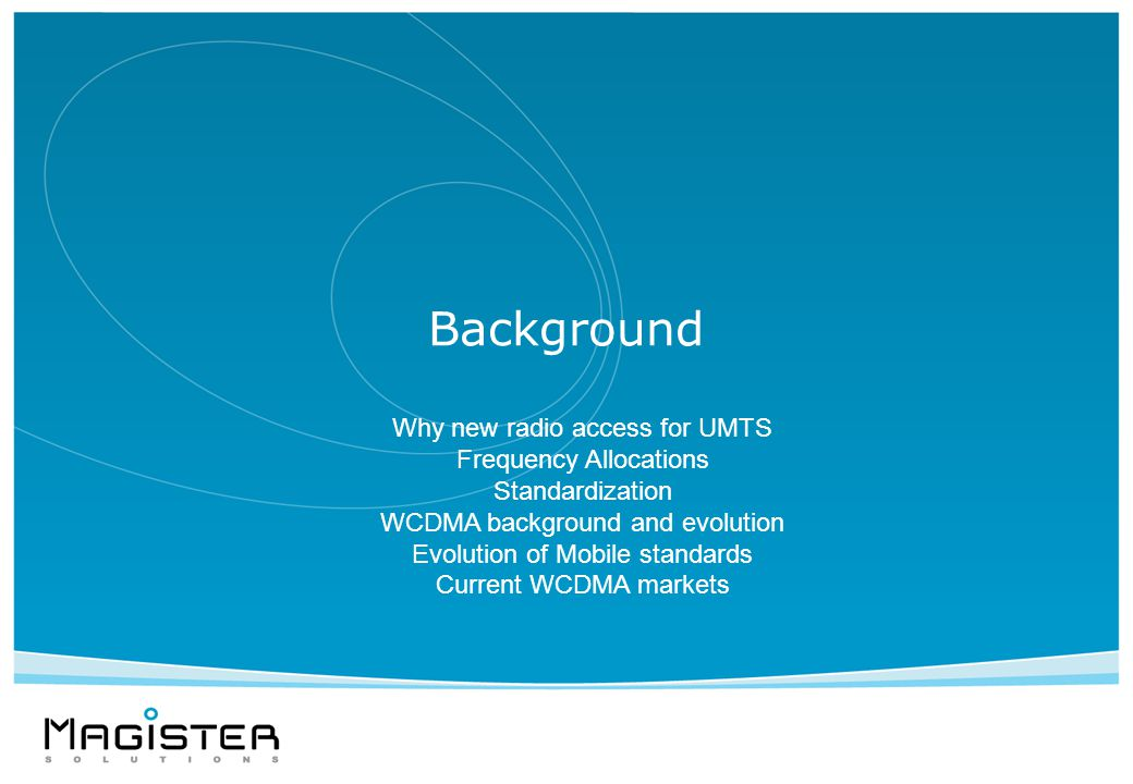 Background Why new radio access for UMTS Frequency Allocations Standardization WCDMA background and evolution Evolution of Mobile standards Current WCDMA markets