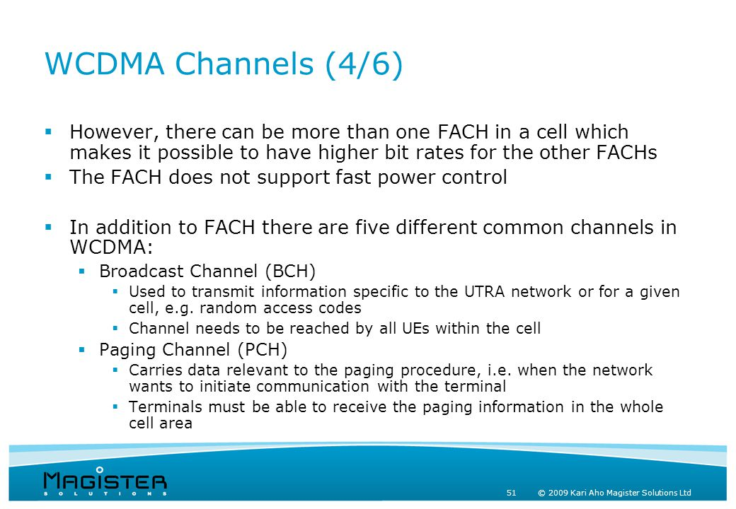 51 © 2009 Kari Aho Magister Solutions Ltd WCDMA Channels (4/6)  However, there can be more than one FACH in a cell which makes it possible to have higher bit rates for the other FACHs  The FACH does not support fast power control  In addition to FACH there are five different common channels in WCDMA:  Broadcast Channel (BCH)  Used to transmit information specific to the UTRA network or for a given cell, e.g.