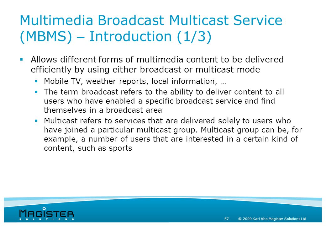 57 © 2009 Kari Aho Magister Solutions Ltd Multimedia Broadcast Multicast Service (MBMS) – Introduction (1/3)  Allows different forms of multimedia content to be delivered efficiently by using either broadcast or multicast mode  Mobile TV, weather reports, local information, …  The term broadcast refers to the ability to deliver content to all users who have enabled a specific broadcast service and find themselves in a broadcast area  Multicast refers to services that are delivered solely to users who have joined a particular multicast group.