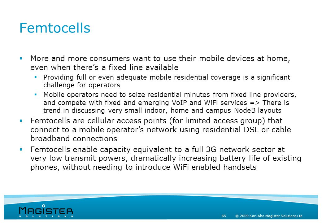 65 © 2009 Kari Aho Magister Solutions Ltd Femtocells  More and more consumers want to use their mobile devices at home, even when there's a fixed line available  Providing full or even adequate mobile residential coverage is a significant challenge for operators  Mobile operators need to seize residential minutes from fixed line providers, and compete with fixed and emerging VoIP and WiFi services => There is trend in discussing very small indoor, home and campus NodeB layouts  Femtocells are cellular access points (for limited access group) that connect to a mobile operator's network using residential DSL or cable broadband connections  Femtocells enable capacity equivalent to a full 3G network sector at very low transmit powers, dramatically increasing battery life of existing phones, without needing to introduce WiFi enabled handsets