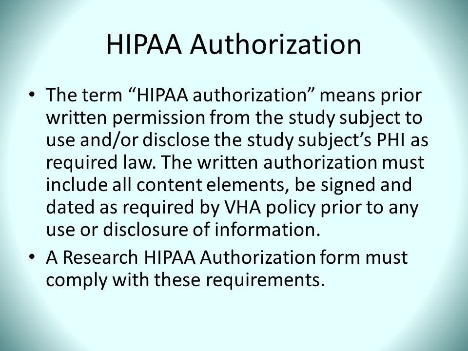 """HIPAA Authorization The term """"HIPAA authorization"""" means prior written permission from the study subject to use and/or disclose the study subject's PH"""