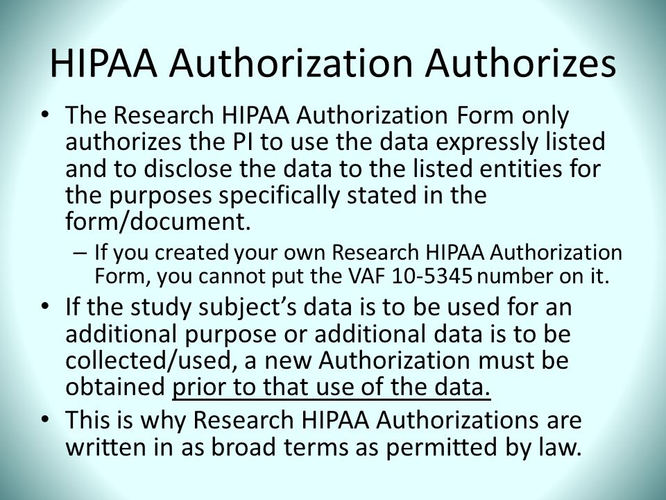HIPAA Authorization Authorizes The Research HIPAA Authorization Form only authorizes the PI to use the data expressly listed and to disclose the data