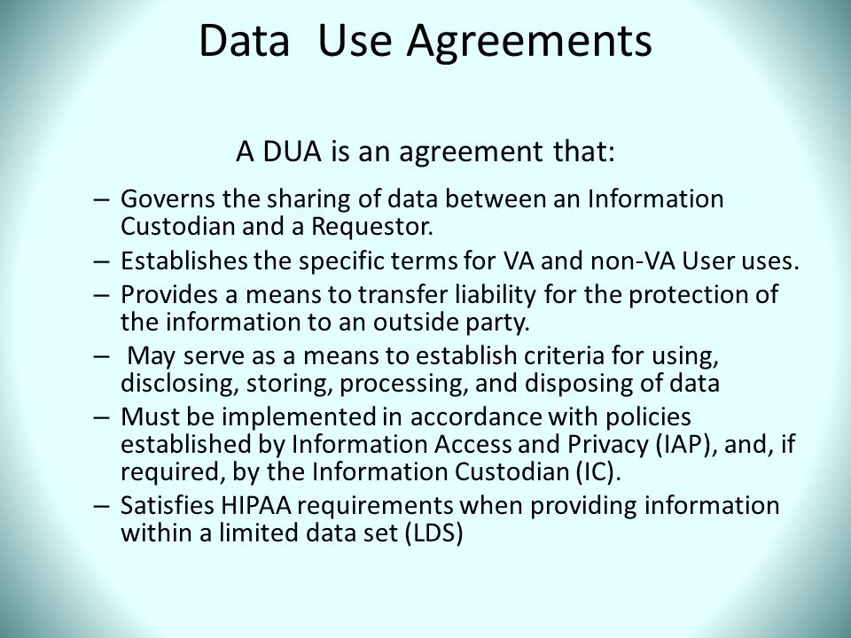Data Use Agreements A DUA is an agreement that: – Governs the sharing of data between an Information Custodian and a Requestor. – Establishes the spec