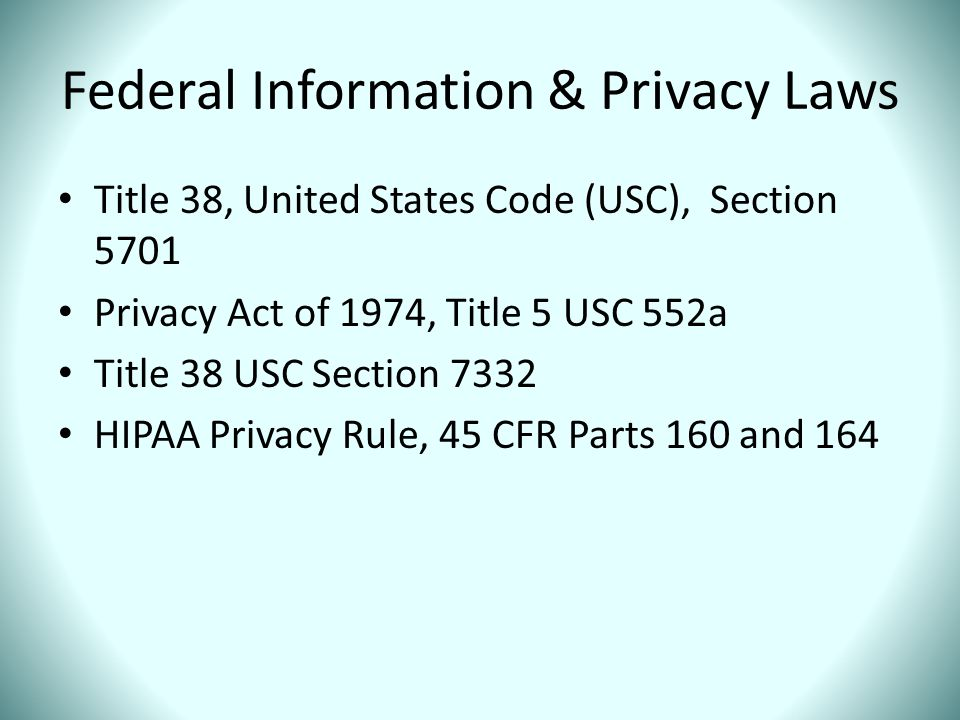 Federal Information & Privacy Laws Title 38, United States Code (USC), Section 5701 Privacy Act of 1974, Title 5 USC 552a Title 38 USC Section 7332 HI