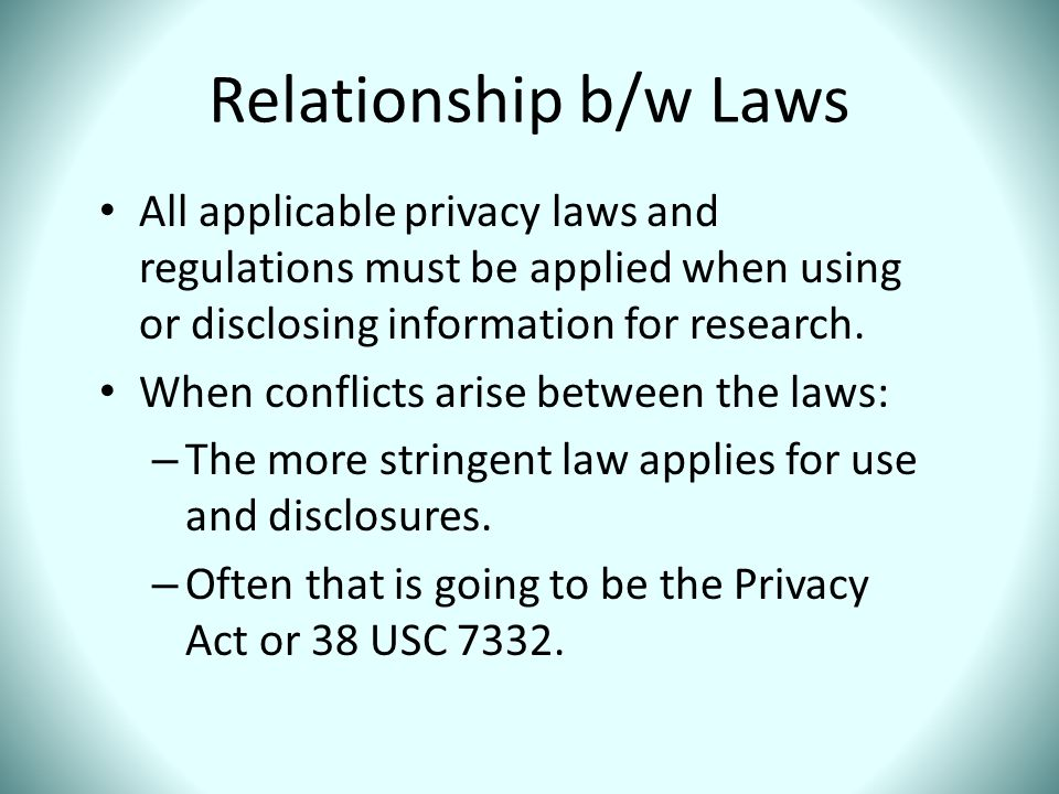 Relationship b/w Laws All applicable privacy laws and regulations must be applied when using or disclosing information for research. When conflicts ar