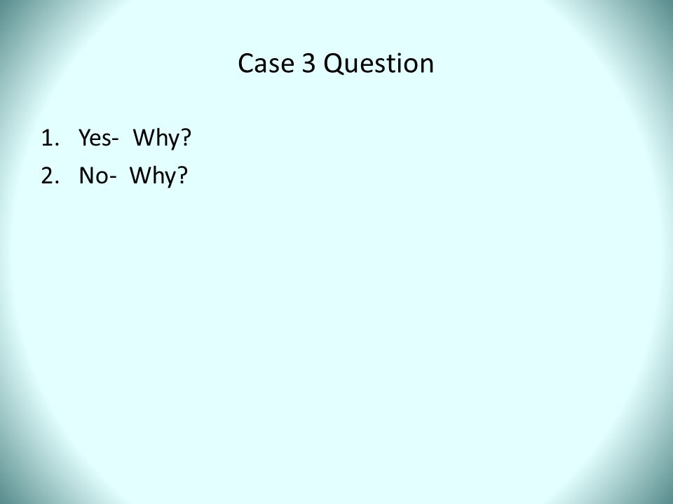 Case 3 Question 1.Yes- Why? 2.No- Why?