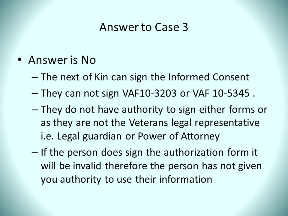 Answer to Case 3 Answer is No – The next of Kin can sign the Informed Consent – They can not sign VAF10-3203 or VAF 10-5345. – They do not have author
