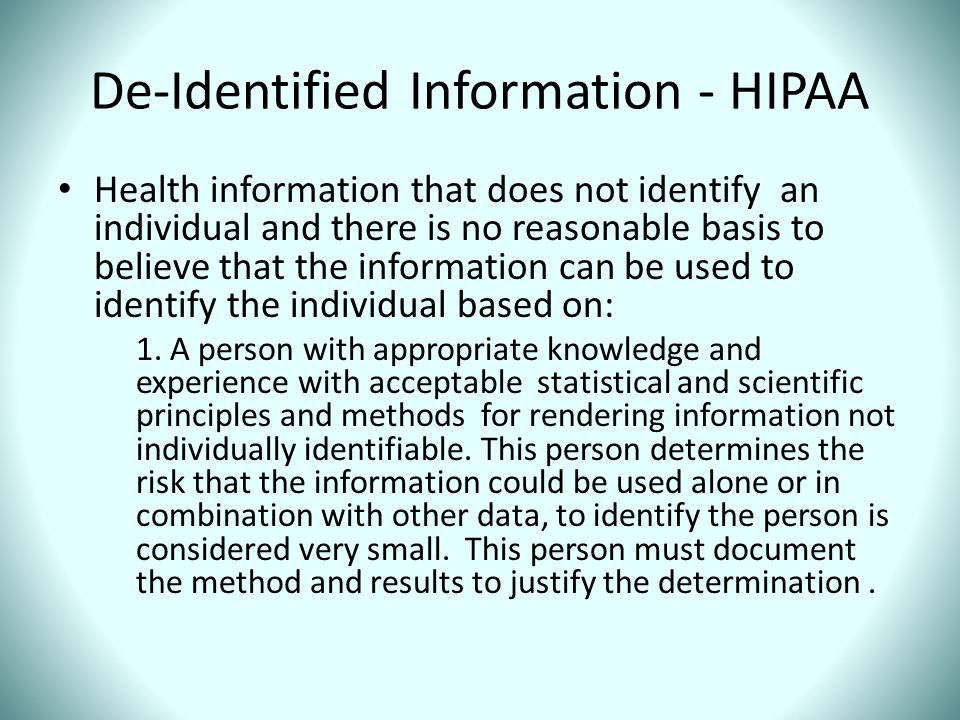 De-Identified Information - HIPAA Health information that does not identify an individual and there is no reasonable basis to believe that the informa