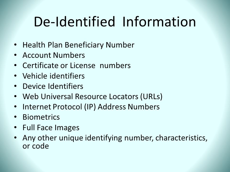 De-Identified Information Health Plan Beneficiary Number Account Numbers Certificate or License numbers Vehicle identifiers Device Identifiers Web Uni