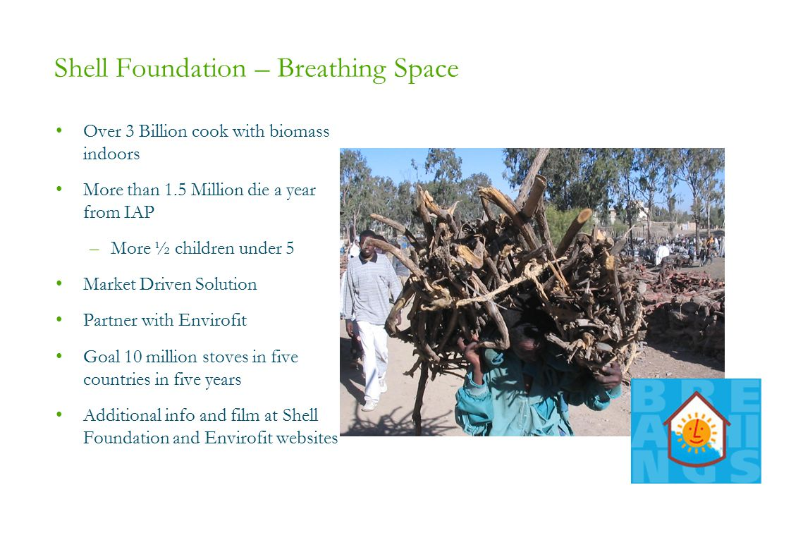 Shell Foundation – Breathing Space Over 3 Billion cook with biomass indoors More than 1.5 Million die a year from IAP –More ½ children under 5 Market Driven Solution Partner with Envirofit Goal 10 million stoves in five countries in five years Additional info and film at Shell Foundation and Envirofit websites