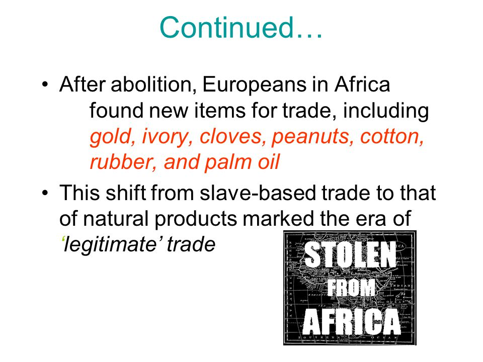 Continued… After abolition, Europeans in Africa found new items for trade, including gold, ivory, cloves, peanuts, cotton, rubber, and palm oil This s