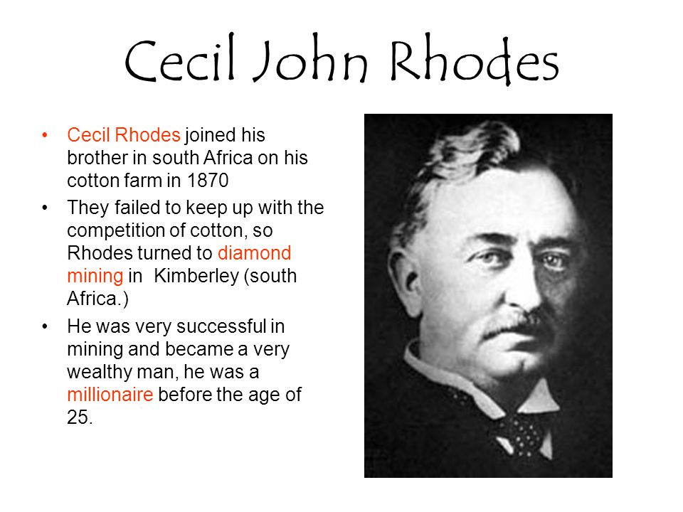 Cecil Rhodes joined his brother in south Africa on his cotton farm in 1870 They failed to keep up with the competition of cotton, so Rhodes turned to