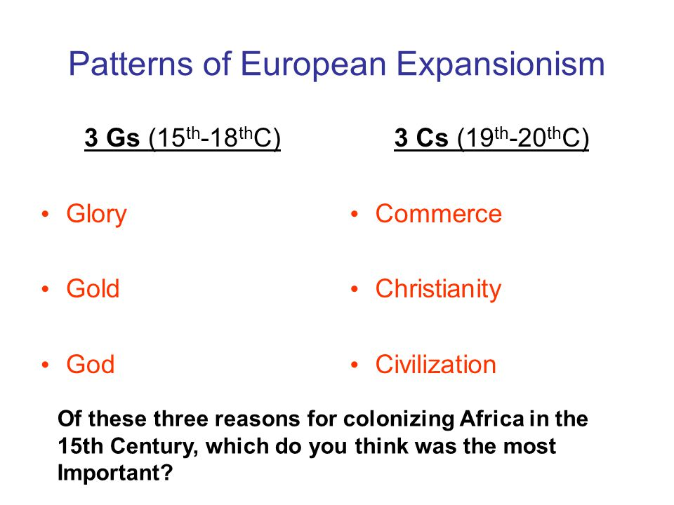 Patterns of European Expansionism 3 Gs (15 th -18 th C) Glory Gold God 3 Cs (19 th -20 th C) Commerce Christianity Civilization Of these three reasons