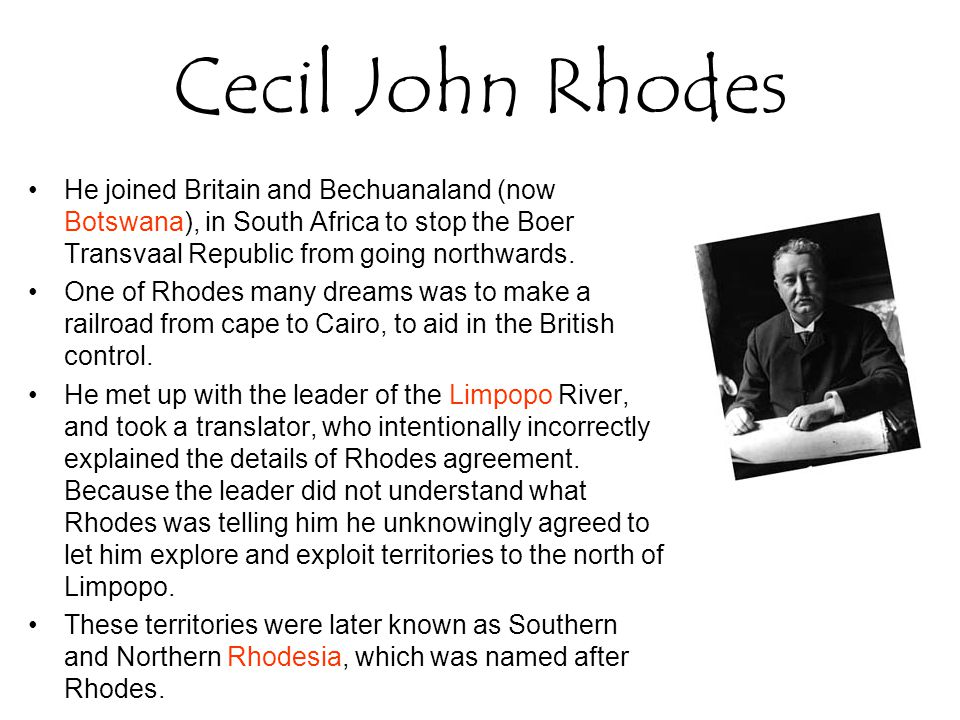 Cecil John Rhodes He joined Britain and Bechuanaland (now Botswana), in South Africa to stop the Boer Transvaal Republic from going northwards. One of