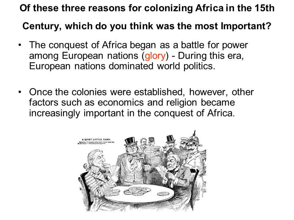 The conquest of Africa began as a battle for power among European nations (glory) - During this era, European nations dominated world politics. Once t