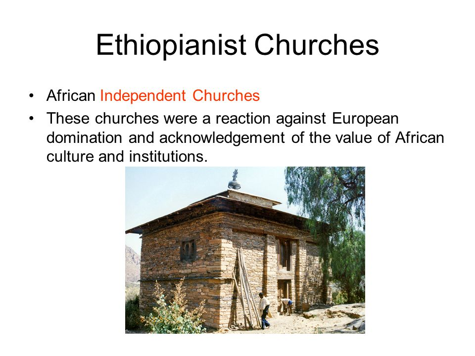 Ethiopianist Churches African Independent Churches These churches were a reaction against European domination and acknowledgement of the value of Afri