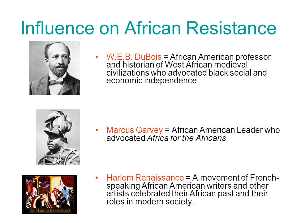 Influence on African Resistance W.E.B. DuBois = African American professor and historian of West African medieval civilizations who advocated black so