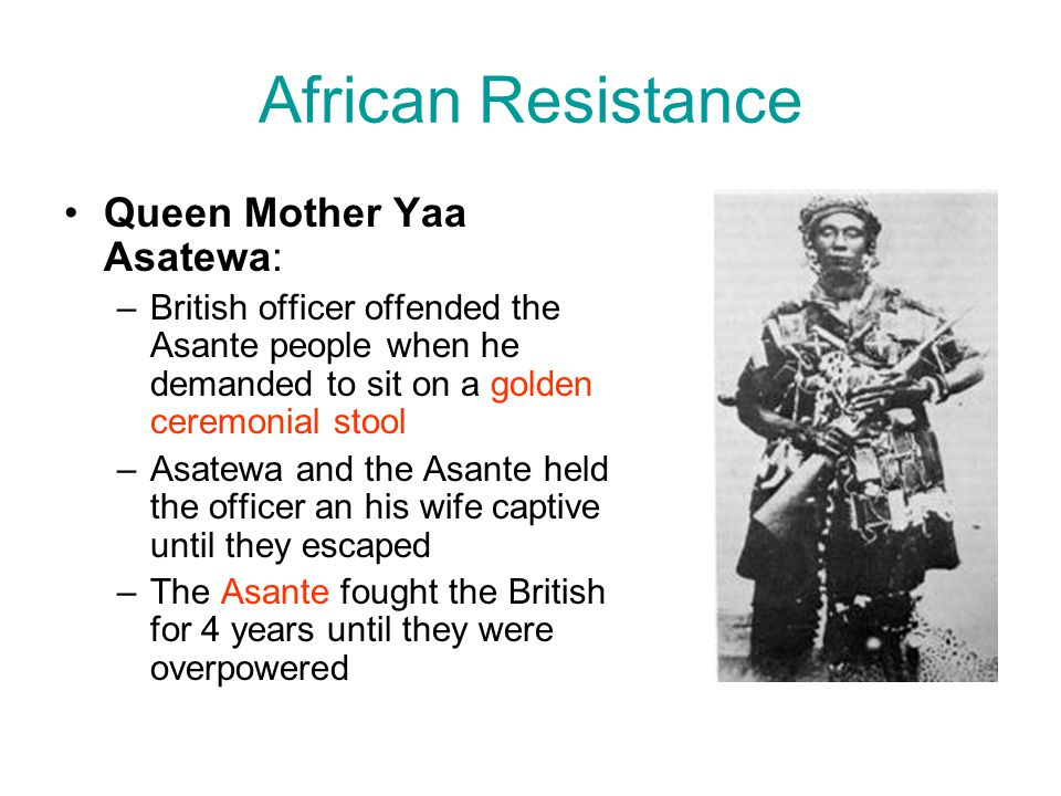 African Resistance Queen Mother Yaa Asatewa: –British officer offended the Asante people when he demanded to sit on a golden ceremonial stool –Asatewa